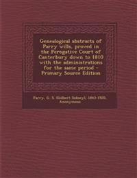 Genealogical abstracts of Parry wills, proved in the Perogative Court of Canterbury down to 1810 with the administrations for the same period - Primar