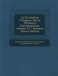 La Revolution Française: Revue D'histoire Contemporaine, Volume 23
