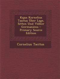 Kajus Kornelius Tazitus Über Lage, Sitten Und Völker Germaniens