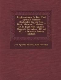 Exploraciones De Don José Agustín Palacios: Realizadas En Los Rios Beni, Mamoré Y Madera Y En El Lago Rojo-aguado, Durante Los Años 1844 Al 47 ...