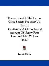 Transactions Of The Iberno-Celtic Society For 1820 V1, Part 1: Containing A Chronological Account Of Nearly Four Hundred Irish Writers (1820)