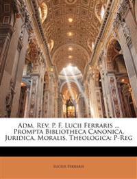 Adm. Rev. P. F. Lucii Ferraris ... Prompta Bibliotheca Canonica, Juridica, Moralis, Theologica: P-Reg