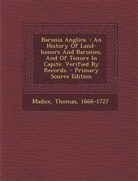 Baronia Anglica. : An History Of Land-honors And Baronies, And Of Tenure In Capite. Verified By Records. - Primary Source Edition