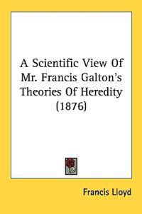 A Scientific View of Mr. Francis Galton's Theories of Heredity