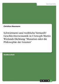 """Schwärmerei und weibliche Vernunft? Geschlechtersemantik in Chrisoph Martin Wielands Dichtung """"Musarion oder die Philosophie der Grazien"""""""