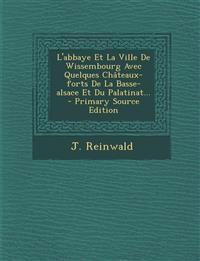 L'Abbaye Et La Ville de Wissembourg Avec Quelques Chateaux-Forts de La Basse-Alsace Et Du Palatinat... - Primary Source Edition