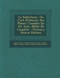 Le Solliciteur, Ou L'Art D'Obtenir Des Places: Comedie En Un Acte, Melee de Couplets - Primary Source Edition