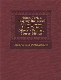 Hakon Jarl, a Tragedy [In Verse] Tr., and Poems After Various Others - Primary Source Edition