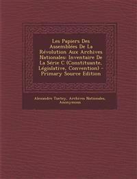 Les Papiers Des Assemblees de La Revolution Aux Archives Nationales: Inventaire de La Serie C (Constituante, Legislative, Convention) - Primary Source