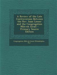 A Review of the Late Controversies Between the REV. Isaac Leeser and the Congregation Mikveh Israel - Primary Source Edition