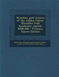 Klondike gold miners of the Alaska-Yukon-Klondike Gold Syndicate: capital, $500,000