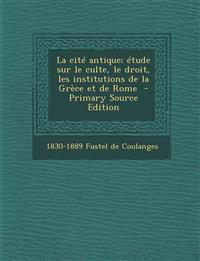 La Cite Antique; Etude Sur Le Culte, Le Droit, Les Institutions de La Grece Et de Rome - Primary Source Edition