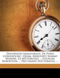 Dissertatio Inauguralis, De Puris Generatione : Quam, Annuente Summo Numine, Ex Auctoritate ... Gulielmi Robertson, ... Pro Gradu Doctoratus, ...