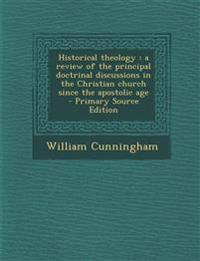 Historical Theology: A Review of the Principal Doctrinal Discussions in the Christian Church Since the Apostolic Age - Primary Source Editi