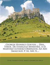Georgii Heinrici Goetzii ... Diss. Theol. de Evangelii Ministris, A D. Martino Luthero Ordinatis: Ad Art. Smalcald. P. III. Art. X....