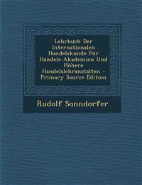 Lehrbuch Der Internationalen Handelskunde Fur Handels-Akademien Und Hohere Handelslehranstalten