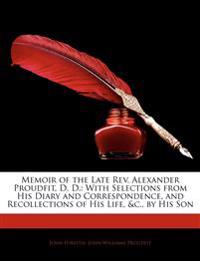 Memoir of the Late REV. Alexander Proudfit, D. D.: With Selections from His Diary and Correspondence, and Recollections of His Life, &C., by His Son