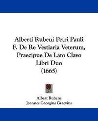 Alberti Rubeni Petri Pauli F. De Re Vestiaria Veterum, Praecipue De Lato Clavo Libri Duo
