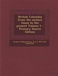 British Columbia from the earliest times to the present Volume 1