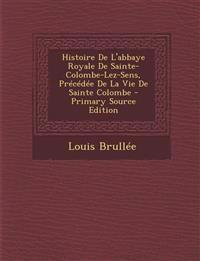 Histoire de L'Abbaye Royale de Sainte-Colombe-Lez-Sens, Precedee de La Vie de Sainte Colombe - Primary Source Edition