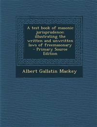 A Test Book of Masonic Jurisprudence; Illustrating the Written and Unwritten Laws of Freemasonary - Primary Source Edition