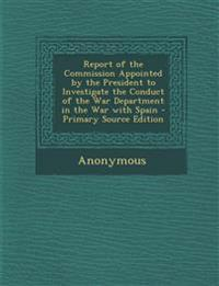 Report of the Commission Appointed by the President to Investigate the Conduct of the War Department in the War with Spain