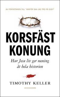 Korsfäst Konung : hur Jesu liv ger mening åt hela historien