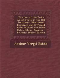 The Law of the Tithe As Set Forth in the Old Testament: Illustrated, Explained and Enforced from Biblical and from Extra-Biblical Sources - Primary So