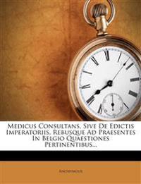 Medicus Consultans, Sive De Edictis Imperatoriis, Rebusque Ad Praesentes In Belgio Quaestiones Pertinentibus...