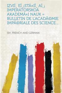 Izvii, Ei, Staii, AI, Imperatorskoa Akademai Nauk = Bulletin de L'Academie Imperiale Des Science...