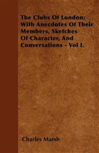 The Clubs Of London; With Anecdotes Of Their Members, Sketches Of Character, And Conversations - Vol I.