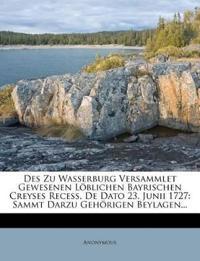Des Zu Wasserburg Versammlet Gewesenen Löblichen Bayrischen Creyses Recess, De Dato 23. Junii 1727: Sammt Darzu Gehörigen Beylagen...