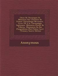 Choix de Chroniques Et Memoires Sur L'Histoire de France: Chronologie Novenaire, Livre VII a IX. Chronologie Septenaire. Memoires D'Estat de Villeroy.