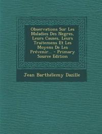 Observations Sur Les Maladies Des Negres, Leurs Causes, Leurs Traitemens Et Les Moyens De Les Prévenir...