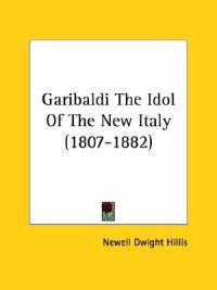 Garibaldi The Idol of the New Italy (1807-1882)