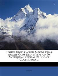 Legum Regis Canuti Magni Quas Anglis Olim Dedit: Versionem Antiquam Latinam Ex Codice Colbertino ...