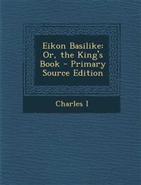 Eikon Basilike: Or, the King's Book - Primary Source Edition