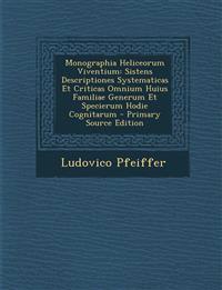 Monographia Heliceorum Viventium: Sistens Descriptiones Systematicas Et Criticas Omnium Huius Familiae Generum Et Specierum Hodie Cognitarum - Primary