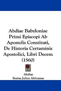 Abdiae Babyloniae Primi Episcopi Ab Apostolis Constituti, De Historia Certaminis Apostolici, Libri Decem