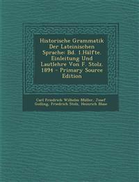 Historische Grammatik Der Lateinischen Sprache: Bd. 1.Hälfte. Einleitung Und Lautlehre Von F. Stolz. 1894