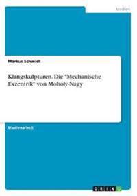Klangskulpturen. Die -Mechanische Exzentrik- Von Moholy-Nagy