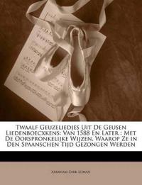 Twaalf Geuzeliedjes Uit De Geusen Liedenboecxkens: Van 1588 En Later : Met De Oorspronkelijke Wijzen, Waarop Ze in Den Spaanschen Tijd Gezongen Werden
