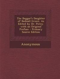 The Beggar's Daughter of Bednall Green, As Edited by Dr. Percy. with an Original Preface