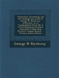 Arbitration Proceedings and the Findings and Award of George W. Kirchwey, Arbitrator, in Re Typographical Union No. 6 Versus Employing Printers' Assoc