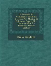 Il Filosofo Di Campagna: Dramma Giocoso Per Musica Di Polisseno Fegejo [d.i. Carlo Goldoni] - Primary Source Edition