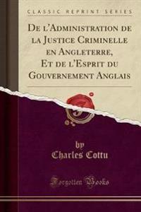 de L'Administration de la Justice Criminelle En Angleterre, Et de L'Esprit Du Gouvernement Anglais (Classic Reprint)