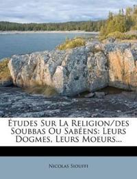 Études Sur La Religion/des Soubbas Ou Sabéens: Leurs Dogmes, Leurs Moeurs...