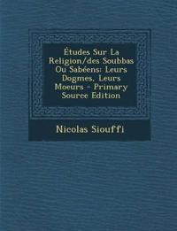 Etudes Sur La Religion/Des Soubbas Ou Sabeens: Leurs Dogmes, Leurs Moeurs - Primary Source Edition