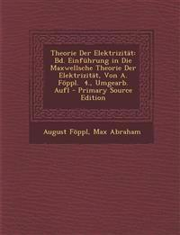 Theorie Der Elektrizitat: Bd. Einfuhrung in Die Maxwellsche Theorie Der Elektrizitat, Von A. Foppl. 4., Umgearb. Aufl - Primary Source Edition