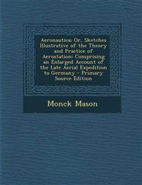 Aeronautica; Or, Sketches Illustrative of the Theory and Practice of Aerostation: Comprising an Enlarged Account of the Late Aerial Expedition to Germ